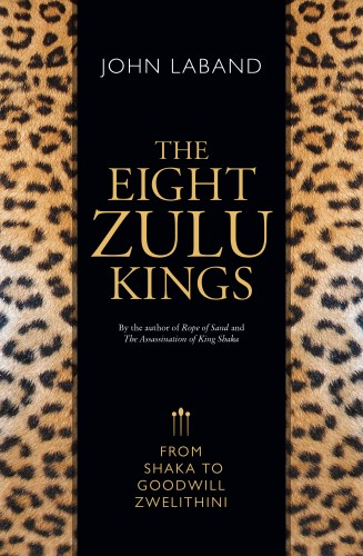 The Eight Zulu Kings: From Shaka to Goodwill Zwelethini