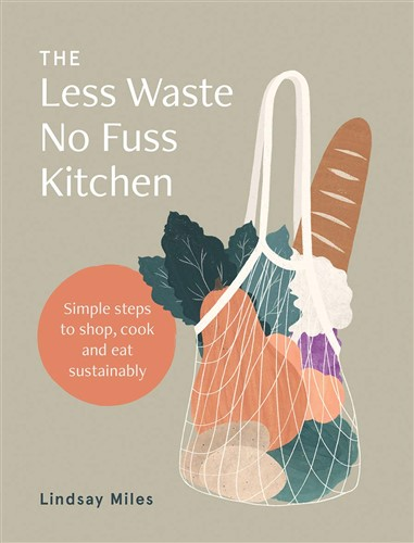 The Less Waste No Fuss Kitchen Simple steps to shop, cook and eat sustainably